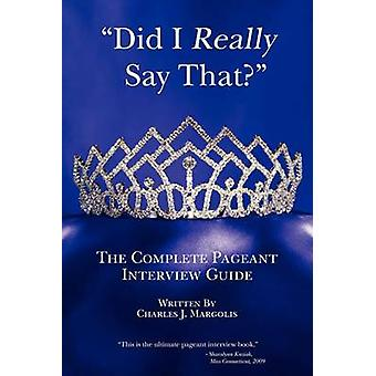 Did I Really Say That? - The Complete Pageant Interview Guide by Charl