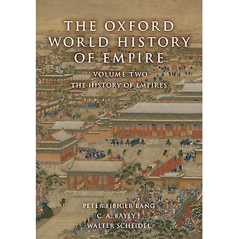 The Oxford World History of Empire by Edited by Peter Fibiger Bang & Edited by C a Bayly & Edited by Walter Scheidel
