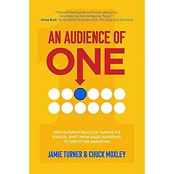An Audience of One Drive Superior Results by Making the Radical Shift from Mass Marketing to OnetoOne Marketing by Jamie TurnerChuck Moxley
