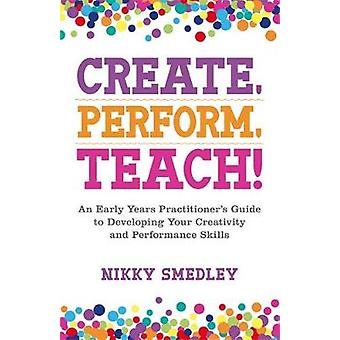 Create - Perform - Teach! - An Early Years Practitioner's Guide to Dev