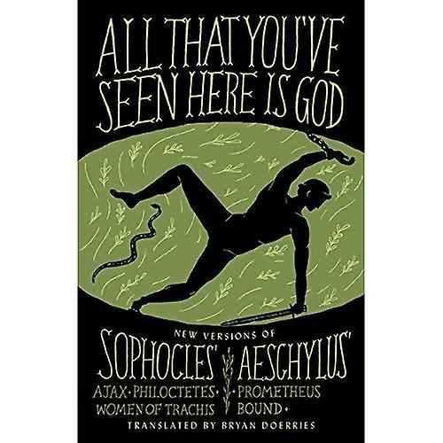 All That You've Seen Here is God: New Versions of Four Greek Tragedies Sophocles' Ajax, Philoctetes, Women of...