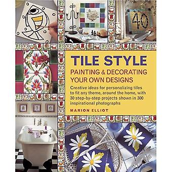 Tile Style Painting & Decorating Your Own Designs: Creative Ideas for Personalizing Tiles to Fit Any Theme, Around the Home, with 30 Step-by-step Projects Shown in 300 Inspirational Photographs