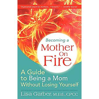 Becoming a Mother on Fire A Guide to Being a Mom Without Losing Yourself by Garber & Lisa