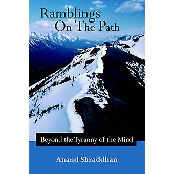 Ramblings on the Path Beyond the Tyranny of the Mind by Shraddhan & Anand