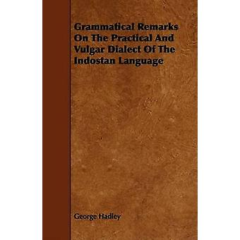 Grammatical Remarks On The Practical And Vulgar Dialect Of The Indostan Language by Hadley & George