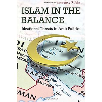 Islam in the Balance - Ideational Threats in Arab Politics by Lawrence