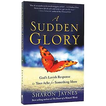 A Sudden Glory - God's Lavish Response to Your Ache for Something More