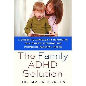 Family ADHD Solution A Scientific Approach to Maximizing Your Childs Attention and Minimizing Parental Stress by Bertin & Mark