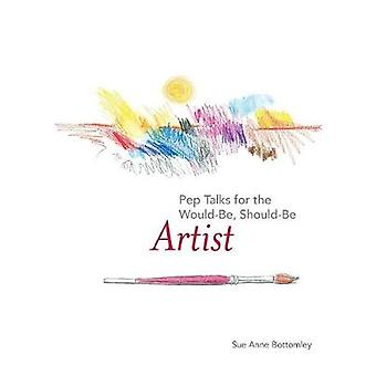 Pep Talks for the WouldBe ShouldBe Artist by Bottomley & Sue Anne