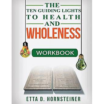 Ten Guiding Lights to Health and Wholeness Workbook by Hornsteiner & Etta Dale