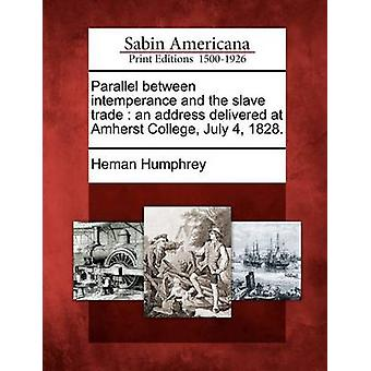 Parallel between intemperance and the slave trade  an address delivered at Amherst College July 4 1828. by Humphrey & Heman