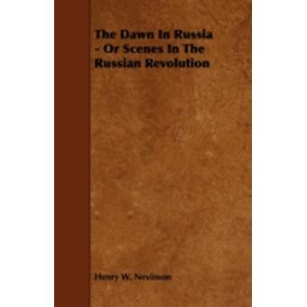 The Dawn In Russia  Or Scenes In The Russian Revolution by Nevinson & Henry W.