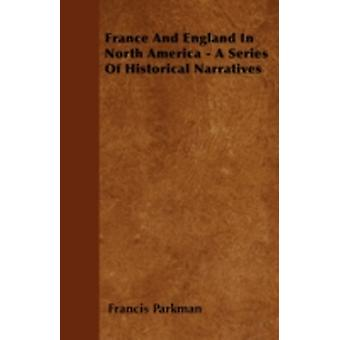 France And England In North America  A Series Of Historical Narratives by Parkman & Francis