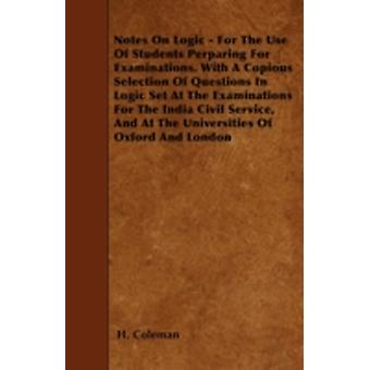 Notes On Logic  For The Use Of Students Perparing For Examinations. With A Copious Selection Of Questions In Logic Set At The Examinations For The India Civil Service And At The Universities Of Oxfo by Coleman & H.