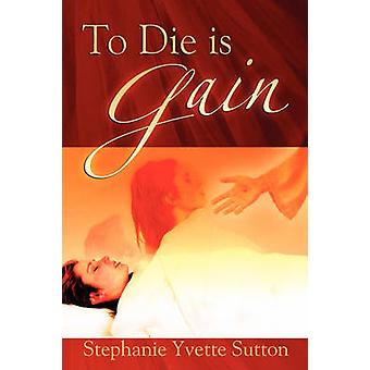 To Die Is Gain by Sutton & Stephanie Yvette