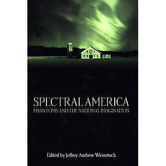 Spectral America - Phantoms and the National Imagination von Jeffrey An