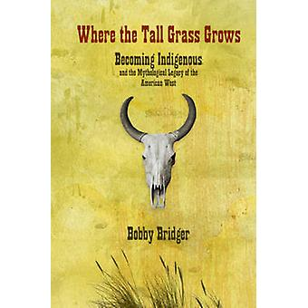 Where the Tall Grass Grows - Becoming Indigenous and the Mythological