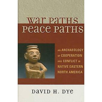War Paths Peace Paths  An Archaeology of Cooperation and Conflict in Native Eastern North America by David Dye