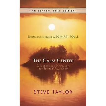 The Calm Center  Reflections and Meditations for Spiritual Awakening by Steve Taylor