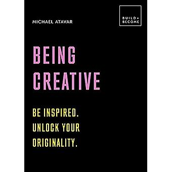 Being Creative - Be inspired. Unlock your originality - 20 thought-prov