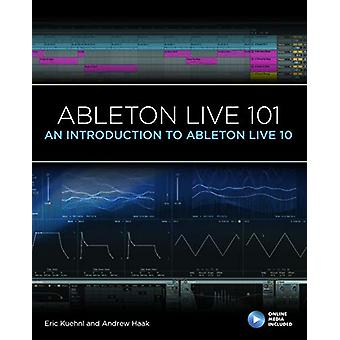 Ableton Live 101 - An Introduction to Ableton Live 10 by Eric Kuehnl -