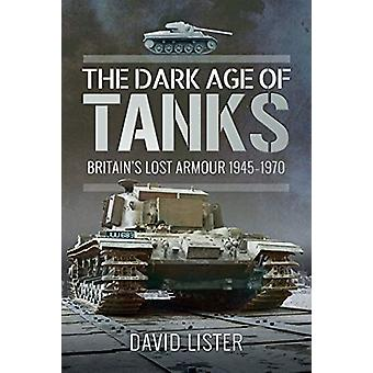 The Dark Age of Tanks - Britain's Lost Armour - 1945-1970 by David Lis