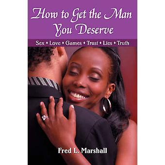 How to Get the Man You Deserve - Sex - Love - Games - Trust - Lies - T