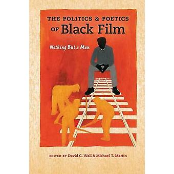 The Politics and Poetics of Black Film by Edited by David C Wall & Edited by Michael T Martin