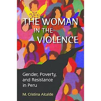 The Woman in the Violence - Gender - Poverty - and Resistance in Peru