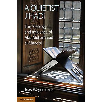 A Quietist Jihadi  The Ideology and Influence of Abu Muhammad alMaqdisi by Joas Wagemakers
