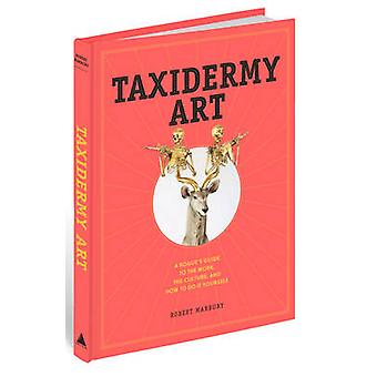 Taxidermy Art - A Rogue's Guide to the Work - the Culture - and How to