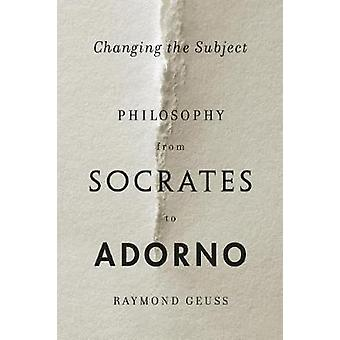 Changing the Subject - Philosophy from Socrates to Adorno by Emeritus