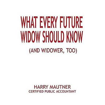 What Every Future Widow Should Know And Widower Too by Mautner & Harry