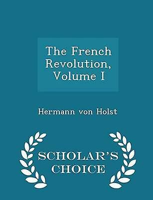 The French Revolution Volume I  Scholars Choice Edition by Holst & Hermann von