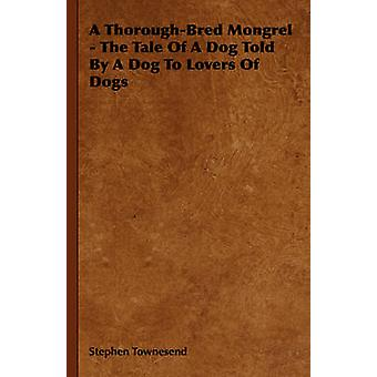 A ThoroughBred Mongrel  The Tale Of A Dog Told By A Dog To Lovers Of Dogs by Townesend & Stephen