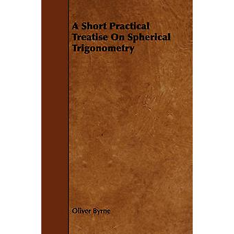 A Short Practical Treatise on Spherical Trigonometry by Byrne & Oliver