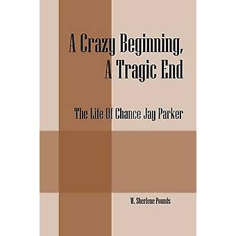 A Crazy Beginning A Tragic End The Life Of Chance Jay Parker by Pounds & W. Sherlene