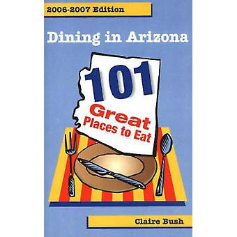 Dining in Arizona - 2006-2007 Edition - 101 Great Places to Eat by Cla