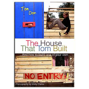 The House That Tom Built - ..and How to Build One of Your Own by Tom D