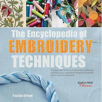 The Encyclopedia of Embroidery Techniques  A Unique Visual Directory of All the Major Embroidery Techniques Plus Inspirational Examples of Traditional and Innovative Finished Work by Pauline Brown