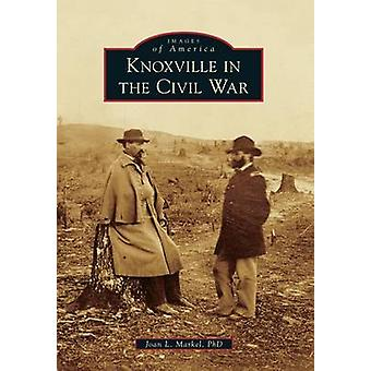 Knoxville in the Civil War by Joan L Markel - 9781467110198 Book