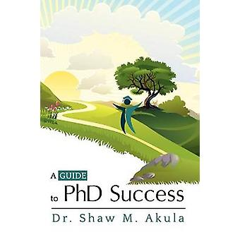 A Guide to PhD Success by Akula & Shaw M.