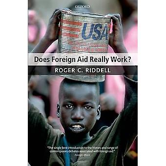 Does Foreign Aid Really Work by Riddell & Roger C. NonExecutive Director & Oxford Policy Management & and Principal & The Policy Practice