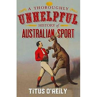 A Thoroughly Unhelpful History of Australian Sport by Titus O'Reily -