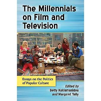 Millennials on Film and Television Essays on the Politics of Popular Culture by Kaklamanidou & Betty