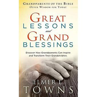 Great Lessons and Grand Blessings Discover How Grandparents Can Inspire and Transform Their Grandchildren by Towns & Elmer L