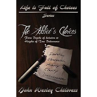 The Addicts ChoicesFrom Depths of Isolation to Heights of True Deliverance by Childress & John Wesley