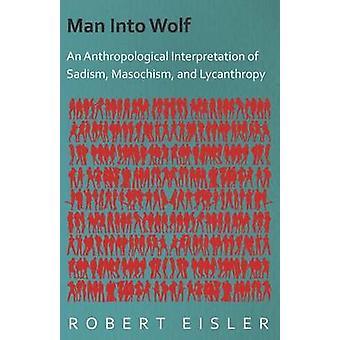 Man Into Wolf  An Anthropological Interpretation of Sadism Masochism and Lycanthropy by Eisler & Robert