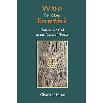 Who Is the Earth How to See God in the Natural World by Upton & Charles