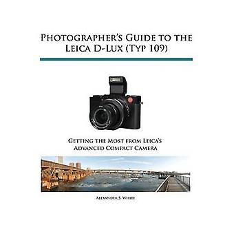Photographers Guide to the Leica DLux Typ 109 by White & Alexander S.